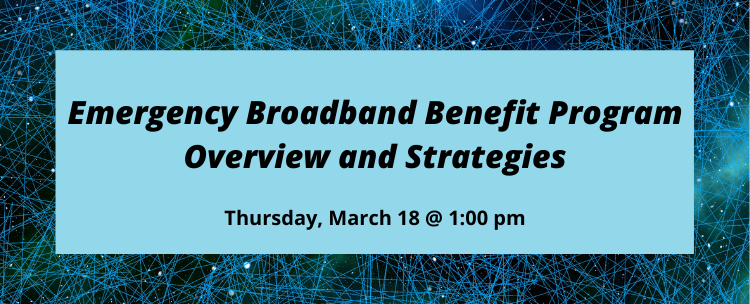 Register for the Emergency Broadband Benefit Program: Overview and Strategies on Thursday March 18th at 1:00 pm.