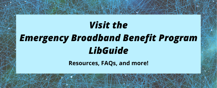 Curious about the Emergency Broadband Benefit and how it can help your patrons? Visit the EBB LibGuide.